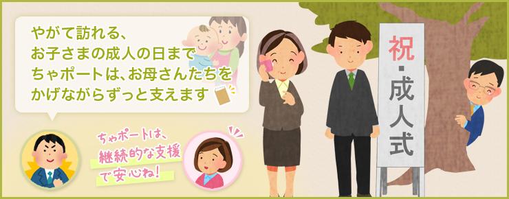 やがて訪れる、お子さまの成人の日までちゃポートはお母さんたちをかげながらずっと支えます